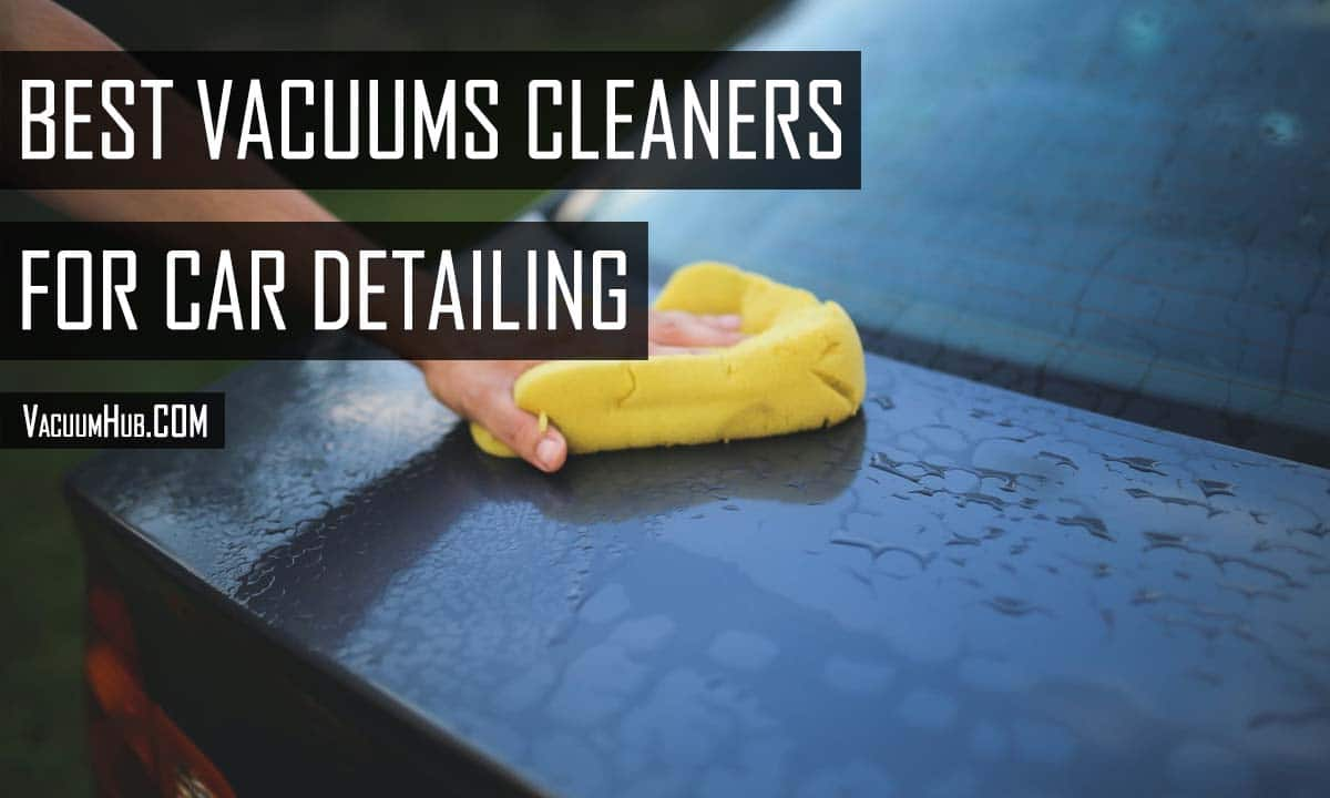 Best Vacuum For Car Detailing Reviewed: Buyer's Guide